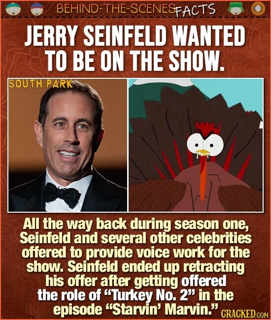 BEHIND-THE-SCENES FACTS JERRY SEINFELD WANTED TO BE ON THE SHOW. SOUTH PARK All the way back during season one, Seinfeld and several other celebrities offered to provide voice work for the show. Seinfeld ended up retracting his offer after getting offered the role of Turkey No. 2' in the episode