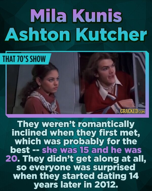 Mila Kunis Ashton Kutcher THAT 70'S SHOW CRACKEDCO They weren't romantically inclined when they first met, which was probably for the best -. she was 15 and he was 20. They didn't get along at all, SO everyone was surprised when they started dating 14 years later in 2012.