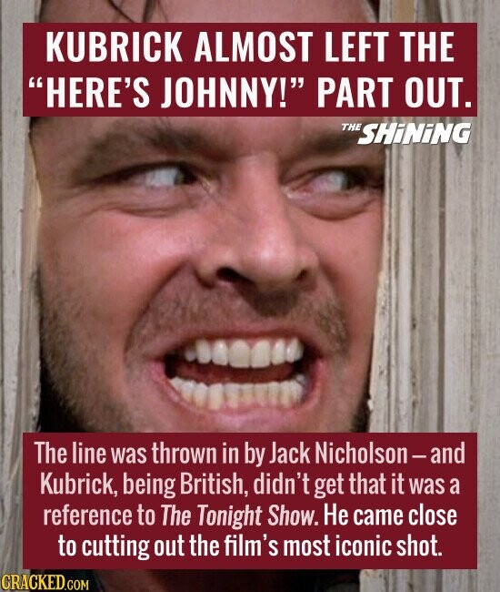 KUBRICK ALMOST LEFT THE HERE'S JOHNNY! PART OUT.  The line was thrown in by Jack Nicholson - and Kubrick, being British, didn't get that it was a reference to The Tonight Show. He came close to cutting out the film's most iconic shot.