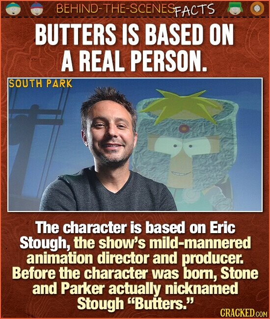 BEHIND-THE-SCENES FACTS BUTTERS IS BASED ON A REAL PERSON. SOUTH PARK The character is based on Eric Stough, the show's mild-mannered animation director and producer. Before the character was born, Stone and Parker actually nicknamed Stough Butters. CRACKED.COM