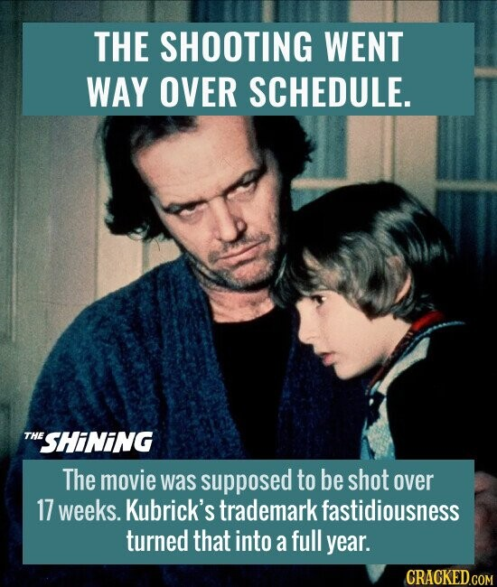 THE SHOOTING WENT WAY OVER SCHEDULE. The movie was supposed to be shot over 17 weeks. Kubrick's trademark fastidiousness turned that into a full year.