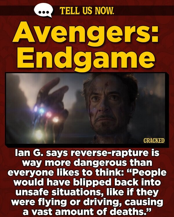TELL US NOW. Avengers: Endgame CRACKED lan G. says reverse-rapture is way more dangerous than everyone likes to think: People would have blipped back into unsafe situations, like if they were flying or driving, causing a vast amount of deaths.