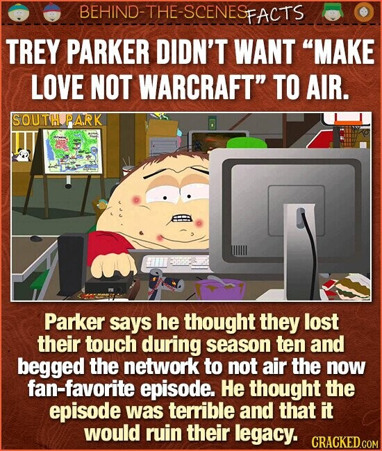 BEHIND-THE-SCENESp FACTS TREY PARKER DIDN'T WANT MAKE LOVE NOT WARCRAFT TO AIR. SOUTH PARK Parker says he thought they lost their touch during season ten and begged the network to not air the now fan-favorite episode. He thought the episode was terrible and that it would ruin their legacy. CRACKED COM