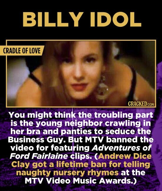 BILLY IDOL CRADLE OF LOVE You might think the troubling part is the young neighbor crawling in her bra and panties to seduce the Business Guy. But MTV banned the video for featuring Adventures of Ford Fairlaine clips. (Andrew Dice Clay got a lifetime ban for telling naughty nursery