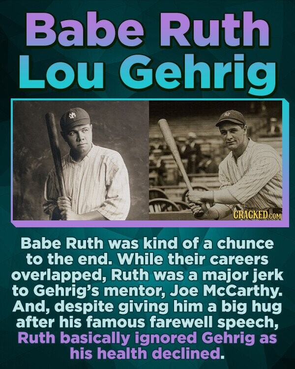 Babe Ruth Lou Gehrig CRACKED c COM Babe Ruth was kind of a chunce to the end. While their careers overlapped, Ruth was a major jerk to Gehrig's mentor, Joe Mccarthy. And, despite giving him a big hug after his famous farewell speech, Ruth basically ignored Gehrig as his health declined.