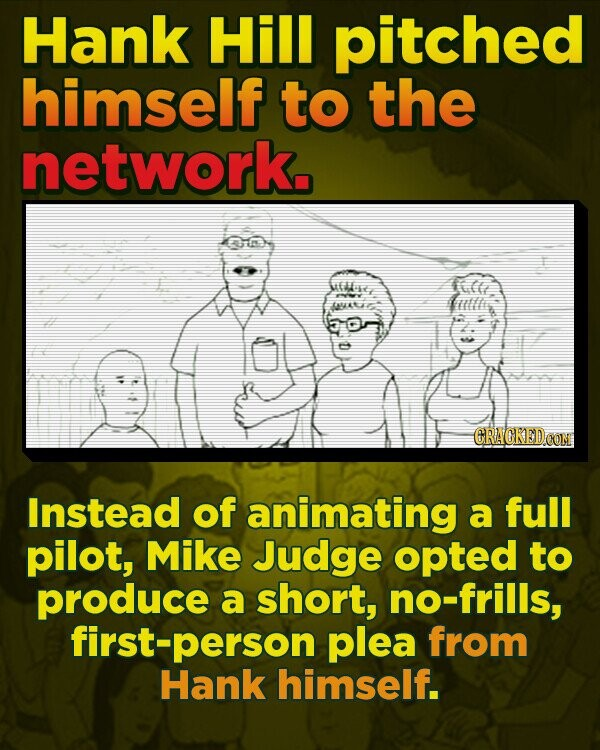 Hank Hill pitched himself to the network, MEME fle ykt CRACKEDOON Instead of animating a full pilot, Mike Judge opted to produce a short, no-frills, first-person plea from Hank himself.