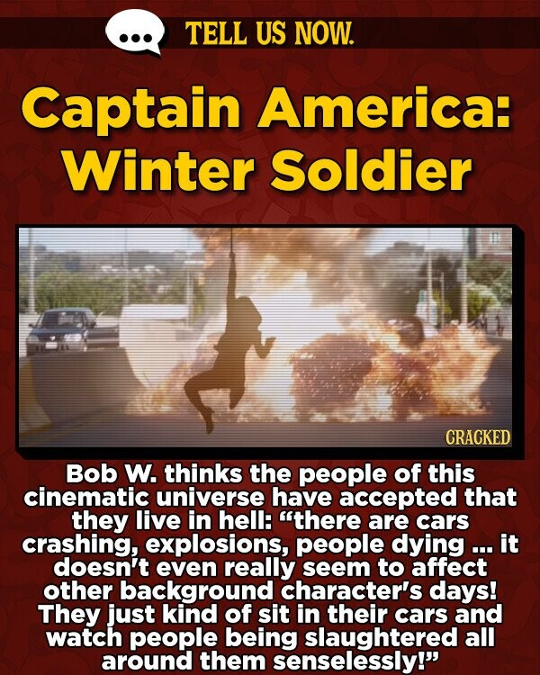 TELL US NOW. Captain America: Winter Soldier CRACKED Bob W. thinks the people of this cinematic universe have accepted that they live in hell: there are cars crashing, explosions, people dying ... it doesn't even really seem to affect other background character's days! They just kind of sit in their cars