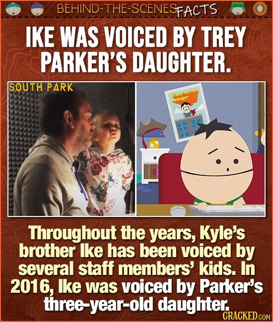 BEHIND-THE-SCENESp FACTS IKE WAS VOICED BY TREY PARKER'S DAUGHTER. SOUTH PARK euthitethioal venger Throughout the years, Kyle's brother Ike has been voiced by several staff members' kids. In 2016, Ike was voiced by Parker's threeyear-old daughter:. CRACKED COM