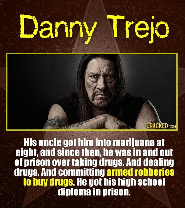 Danny Trejo His uncle got him into marijuana at eight, and since then, he was in and out of prison over taking drugs. And dealing drugs. And committin