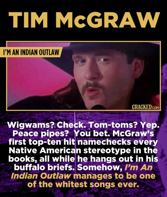 TIM MCGRAW I'M AN INDIAN OUTLAW Wigwams? Check. Tom-toms? Yep. Peace pipes? You bet. McGraw's first top-ten hit namechecks every Native American stereotype in the books, all while he hangs out in his buffalo briefs. Somehow, I'm An Indian Outlaw manages to be one of the whitest songs ever.