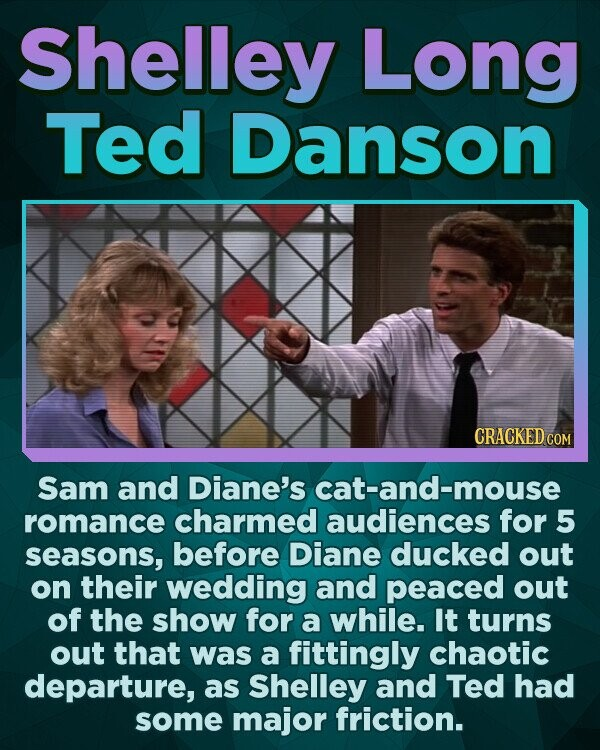 Shelley Long Ted Danson CRACKEDcO Sam and Diane's cat-and-mouse romance charmed audiences for 5 seasons, before Diane ducked out on their wedding and peaced out of the show for a while. It turns out that was a fittingly chaotic departure, as Shelley and Ted had some major friction.