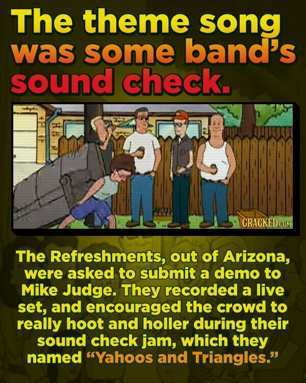 The theme song was some band's sound check. CRACKEDC The Refreshments, out of Arizona, were asked to submit a demo to Mike Judge. They recorded a live set, and encouraged the crowd to really hoot and holler during their sound check jam, which they named Yahoos and Triangles.