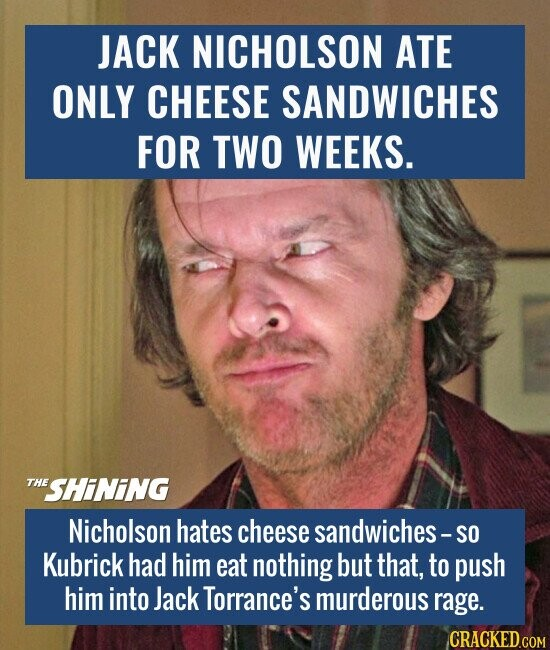JACK NICHOLSON ATE ONLY CHEESE SANDWICHES FOR TWO WEEKS. Nicholson hates cheese sandwiches-So Kubrick had him eat nothing but that, to push him into Jack Torrance's murderous rage.