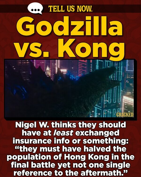 TELL US NOW. Godzilla VS. Kong CRACKED Nigel W. thinks they should have at least exchanged insurance info or something: they must have halved the population of Hong Kong in the final battle yet not one single reference to the aftermath.