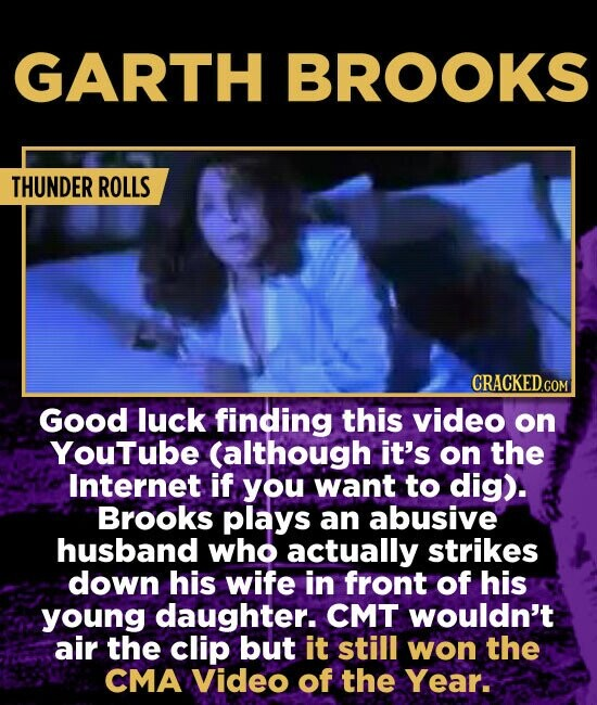 GARTH BROOKS THUNDER ROLLS Good luck finding this video on YouTube (although it's on the Internet if you want to dig). Brooks plays an abusive husband who actually strikes down his wife in front of his young daughter. CMT wouldn't air the clip but it still won the CMA