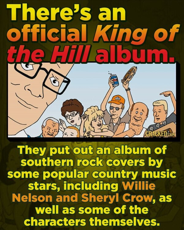There's an official King of the Hill album. CRACKED They put out an album of southern rock covers by some popular country music stars, including Willie Nelson and Sheryl Crow, as well as some of the characters themselves.