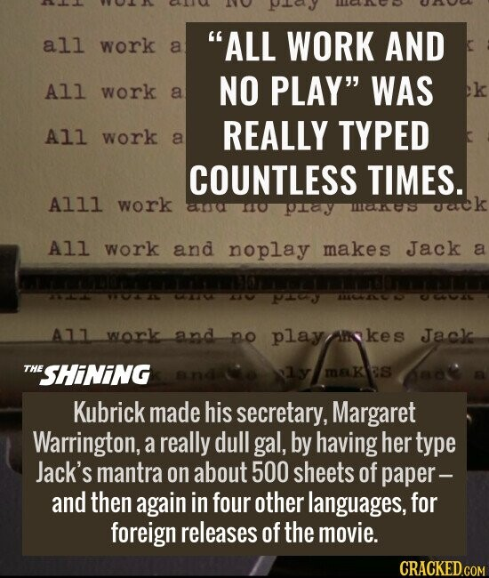 """""""ALL WORK AND NO PLAY"""" WAS REALLY TYPED COUNTLESS TIMES. Kubrick made his secretary, Margaret Warrington, a really dull gal, by having her type Jack's mantra on about 500 sheets of paper -- and then again in four other languages, for foreign releases of the movie."""