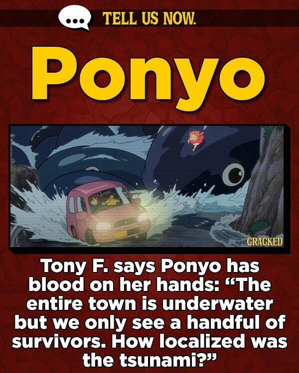 TELL US NOW. Ponyo CRACKED Tony F. says Ponyo has blood on her hands: The entire town is underwater but we only see a handful of survivors. How localized was the tsunami?