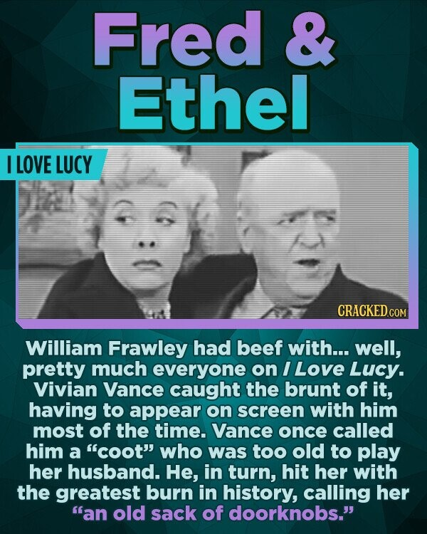 Fred & Ethel I LOVE LUCY CRACKED c William Frawley had beef with... well, pretty much everyone on I Love Lucy. Vivian Vance caught the brunt of it, having to appear on screen with him most of the time. Vance once called him a coot who was too old to play