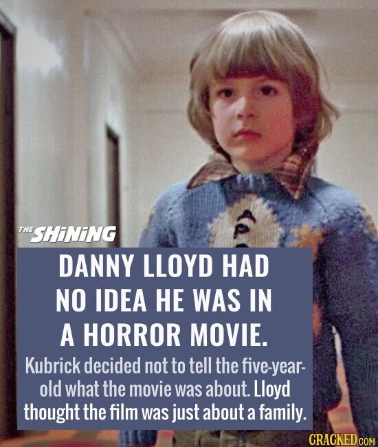DANNY LLOYD HAD NO IDEA HE WAS IN A HORROR MOVIE. Kubrick decided not to tell the five-year- old what the movie was about. Lloyd thought the film was just about a family.