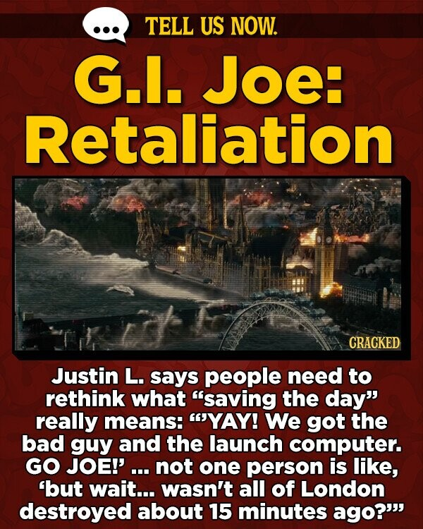 TELL US NOW. G.. Joe: Retaliation CRACKED Justin L. says people need to rethink what saving the day really means: YAY! We got the bad guy and the launch computer. GO JOE!'. not one person is like, 'but wait... wasn't all of London destroyed about 15 minutes ago?