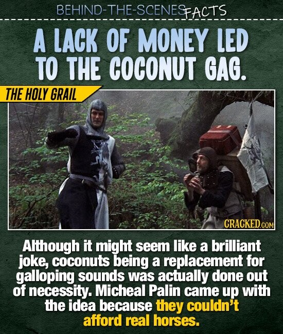 BEHIND-THE-SCENESFACTS A LACK OF MONEY LED TO THE COCONUT GAG. THE HOLY GRAIL CRACKED.COM Although it might seem like a brilliant joke, coconuts being a replacement for galloping sounds was actually done out of necessity. Micheal Palin came up with the idea because they couldn't afford real horses.