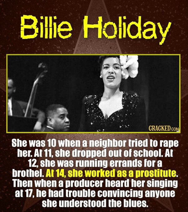 Billie Holiday CRACKED .COM She was 10 when a neighbor tried to rape her. At 11, she dropped OUT of school. At 12, she was running errands for a broth