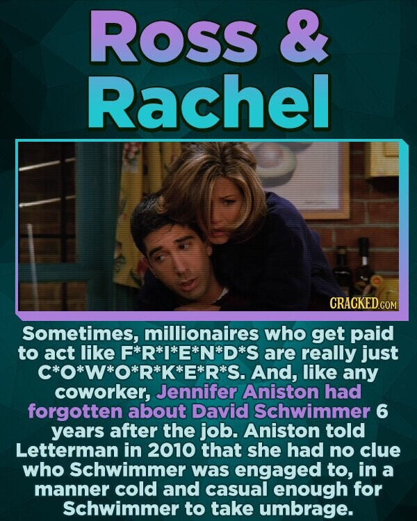 Ross & Rachel CRACKED CO Sometimes, millionaires who get paid to act like F*R**E*N*D* are really just C*O*W*O*R*K*E*R*S. And, like any coworker, Jennifer Aniston had forgotten about David Schwimmer 6 years after the job. Aniston told Letterman in 2010 that she had no clue who Schwimmer was engaged to, in a manner