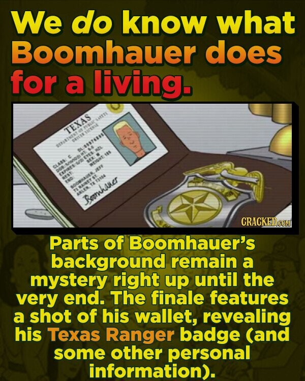 We do know what Boomhauer does for a living. TEXAS 745 aas NTR ata ESE ARRTR Renhaner CRACKED COM Parts of Boomhauer's background remain a mystery right up until the very end. The finale features a shot of his wallet, revealing his Texas Ranger badge (and some other personal information).