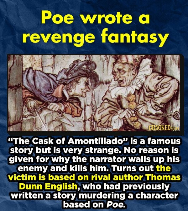 Poe wrote a revenge fantasy CRACKEDCO The Cask of Amontillado is a famous story but is very strange. NO reason is given for why the narrator walls up his enemy and kills him. Turns out the victim is based on rival author Thomas Dunn English, who had previously written a
