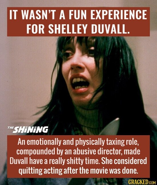 IT WASN'T A FUN EXPERIENCE FOR SHELLEY DUVALL.  An emotionally and physically taxing role, compounded by an abusive director, made Duvall have a really shitty time. She considered quitting acting after the movie was done.