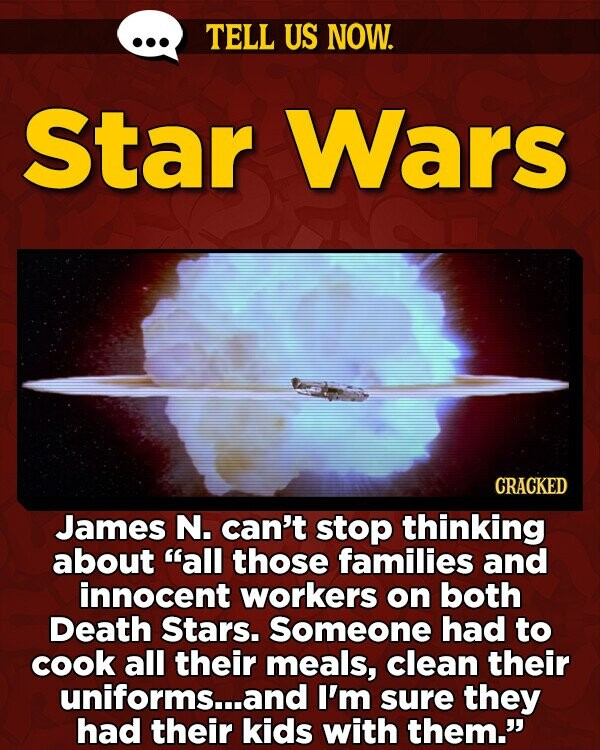 TELL US NOW. Star Wars CRACKED James N. can't stop thinking about all those families and innocent workers on both Death Stars. Someone had to cook all their meals, clean their uniforms...and I'm sure they had their kids with them.