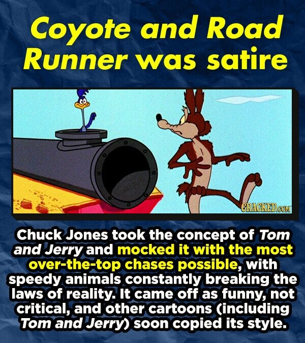 Coyote and Road Runner was satire ORACKEDCON Chuck Jones took the concept of Tom and Jerry and mocked it with the most over-the-top chases possible, with speedy animals constantly breaking the laws of reality. It came off as funny, not critical, and other cartoons (including Tom and Jerry) soon copied