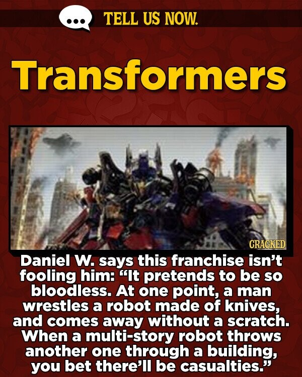 TELL US NOW. Transformers CRAGKED Daniel W. says this franchise isn't fooling him: It pretends to be so bloodless. At one point, a man wrestles a robot made of knives, and comes away without a scratch. When a multi-story robot throws another one through a building, you bet there'll be