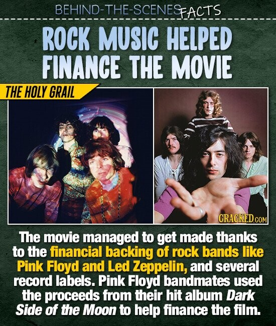 BEHIND-THE-SCENESFACTS ROCK MUSIC HELPED FINANCE THE MOVIE THE HOLY GRAIL The movie managed to get made thanks to the financial backing of rock bands like Pink Floyd and Led Zeppelin, and several record labels. Pink Floyd bandmates used the proceeds from their hit album Dark Side of the Moon