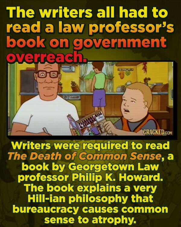 The writers all had to read a law professor's book on government overreach. CRACKED cO Writers were required to read The Death of Common Sense, a book by Georgetown Law professor Philip K. Howard. The book explains a very Hill-ian philosophy that bureaucracy causes common sense to atrophy.