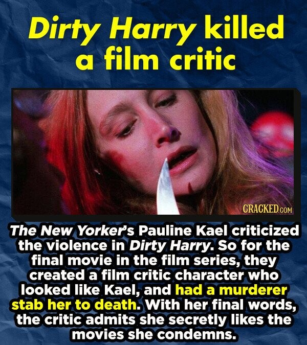 Dirty Harry killed film a critic The New Yorker's Pauline Kael criticized the violence in Dirty Harry. So for the final movie in the film series, they created a film critic character who looked like Kael, and had a murderer stab her to death. With her final words, the