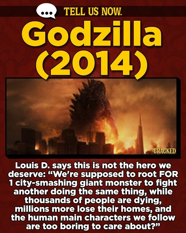 TELL US NOW. Godzilla 2014) CRACKED Louis D. says this is not the hero we deserve: We're supposed to root FOR 1 city-smashing giant monster to fight another doing the same thing, while thousands of people are dying, millions more lose their homes, and the human main characters we follow