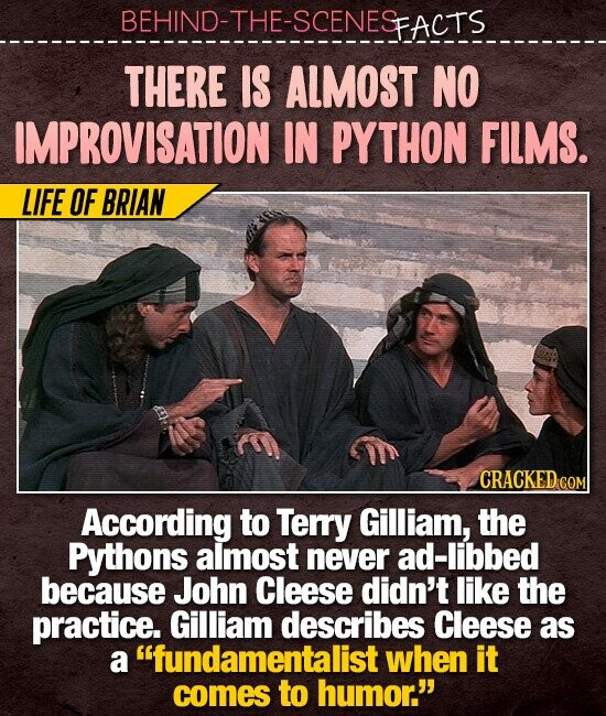 BEHIND-THE-SCENESFACTS THERE IS ALMOST NO IMPROVISATION IN PYTHON FILMS. LIFE OF BRIAN CRACKED COM According to Terry Gilliam, the Pythons almost never ad-libbed because John Cleese didn't like the practice. Gilliam describes Cleese as a fundamentalist when it comes to humor.