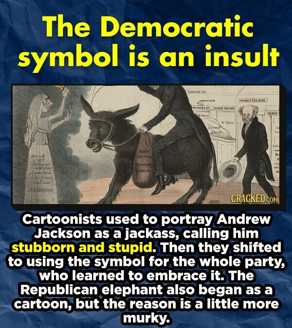 The Democratic symbol is an insult weixoogi. IWAHAT TAN BANKT MECRANIS WrEXT ITANKDE lddror Cartoonists used to portray Andrew Jackson as a jackass, calling him stubborn and stupid. Then they shifted TO using the symbol for the whole party, who learned to embrace it. The Republican elephant also began