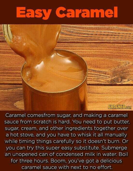 Easy Caramel CRACKEDCOMT Caramel comesfrom sugar, and making a caramel sauce from scratch is hard. You need to put butter, sugar, cream, and other ingredients together over a hot stove, and you have to whisk it all manually while timing things carefully SO it doesn't burn. Or you can try