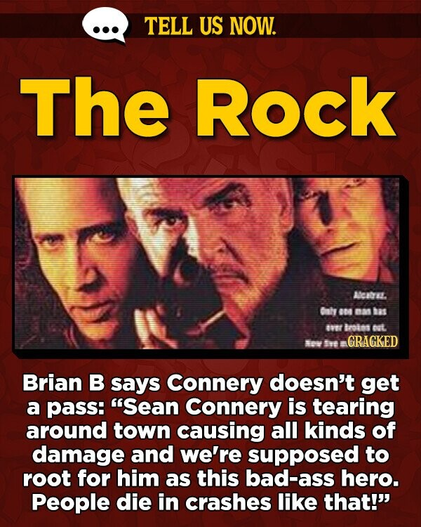 TELL US NOW. The Rock AeabEl. Caly 84 aat hes av Brates ct. ov t  GRAGKED Brian B says Connery doesn't get a pass: 'Sean Connery is tearing around town causing all kinds of damage and we're supposed to roOT for him as this bad-ass hero. People die in crashes