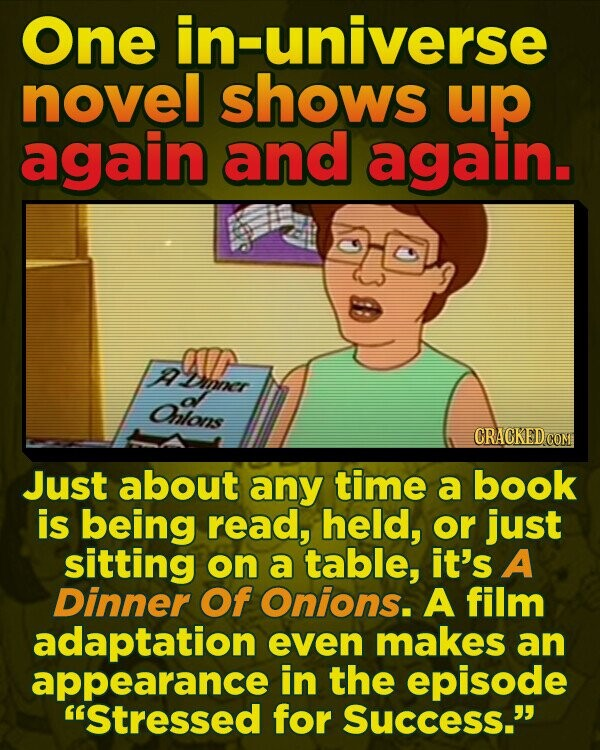 One universe novel shows up again and again. A Amer O Drver af Onlons CRACKED COM Just about any time a book is being read, held, or just sitting on a table, it's A Dinner Of Onions. A film adaptation even makes an appearance in the episode 'Stressed for Success.