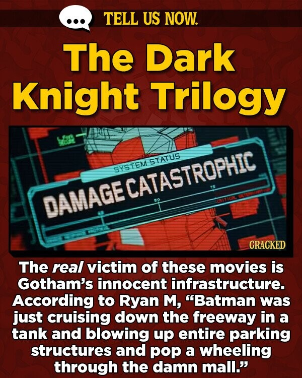 TELL US NOW. The Dark Knight Trilogy STATUS SYSTEM DAMAGECATASTROPHIC OITICR CRACKED The real victim of these movies is Gotham's innocent infrastructure. According to Ryan M, Batman was just cruising down the freeway in a tank and blowing up entire parking structures and pop a wheeling through the damn mall.