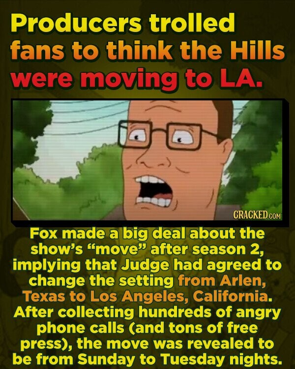 Producers trolled fans to think the Hills were moving to LA. CRACKED CO Fox made a big deal about the show's 'move after season 2, implying that Judge had agreed to change the setting from Arlen, Texas to Los Angeles, California. After collecting hundreds of angry phone calls (and tons of