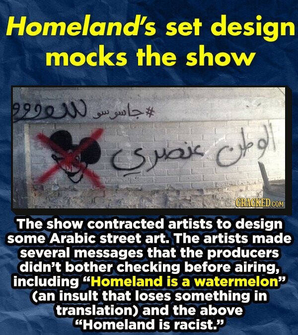 Homeland's set design mocks the show 99900 wl# ow h Suox The show contracted artists to design some Arabic street art. The artists made several messages that the producers didn't bother checking before airing, including Homeland is a watermelon (an insult that loses something in translation) and the above Homeland