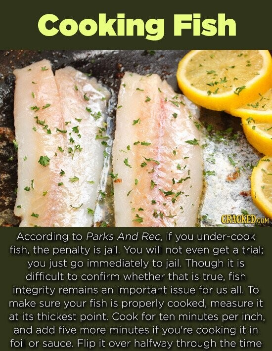 Cooking Fish GRACKEDG According to Parks And Rec, if you under-cook fish, the penalty is jail. You will not even get a trial; you just go immediately to jail. Though it is difficult to confirm whether that is true, fish integrity remains an important issue for us all. To make