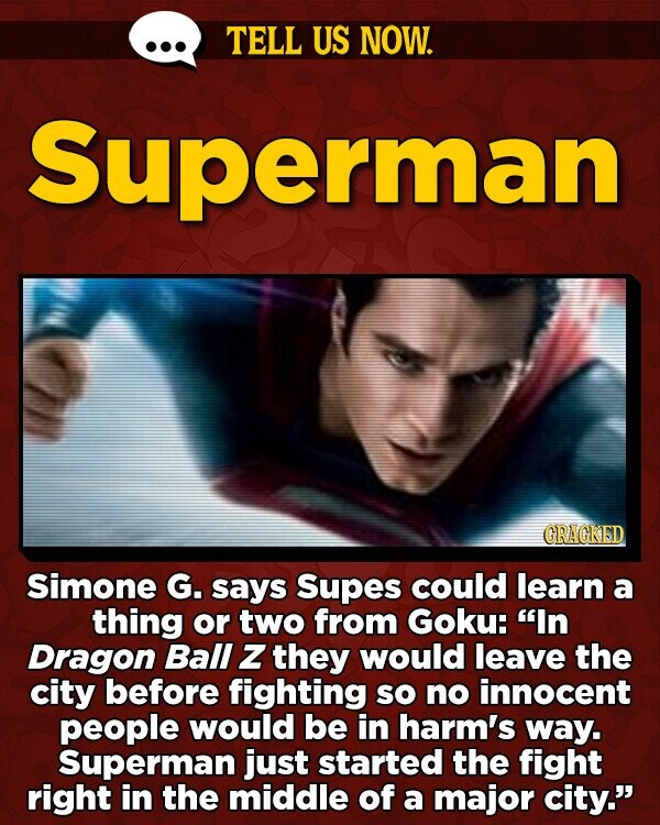 TELL US NOW. Superman GRAGKED Simone G. says Supes could learn a thing or two from Goku: In Dragon Ball Z they would leave the city before fighting SO no innocent people would be in harm's way. Superman just started the fight right in the middle of a major city.