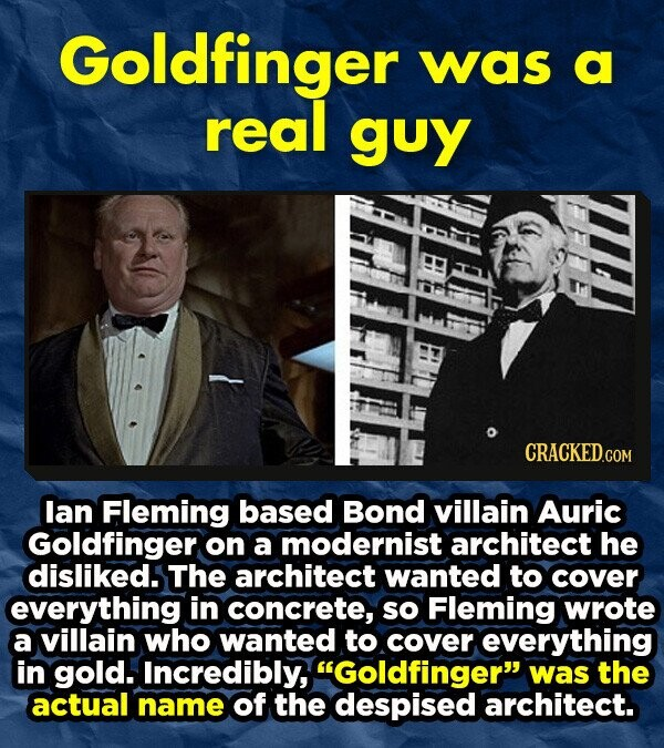 Goldfinger was a real guy lan Fleming based Bond villain Auric Goldfinger on a modernist architect he disliked. The architect wanted to cover everything in concrete, so Fleming wrote a villain who wanted to cover everything in gold. Incredibly, Goldfinger was the actual name of the despised architect.
