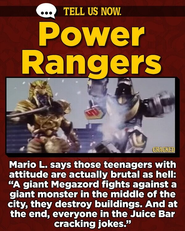 TELL US NOW. Power Rangers GRAGKED Mario L. says those teenagers with attitude are actually brutal as hell: A giant Megazord fights against a giant monster in the middle of the city, they destroy buildings. And at the end, everyone in the Juice Bar cracking jokes.